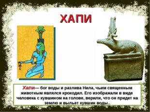 Хапи— бог воды и разлива Нила, чьим священным животным являлся крокодил. Его