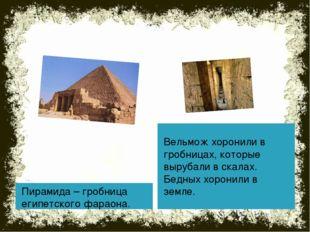 Пирамида – гробница египетского фараона. Вельмож хоронили в гробницах, которы