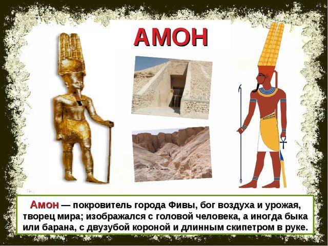 Амон — покровитель города Фивы, бог воздуха и урожая, творец мира; изображалс...