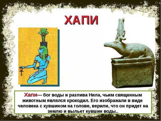 Хапи— бог воды и разлива Нила, чьим священным животным являлся крокодил. Его...