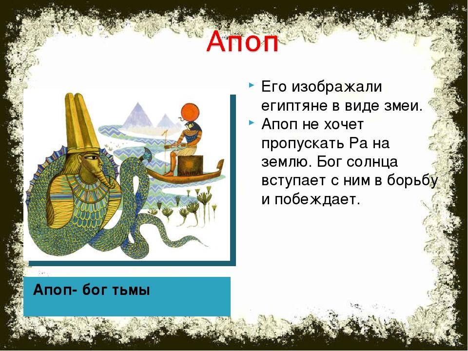 Апоп- бог тьмы Его изображали египтяне в виде змеи. Апоп не хочет пропускать...
