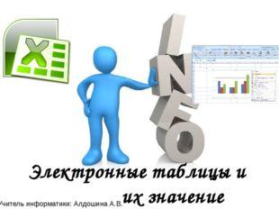 Электронные таблицы и их значение Учитель информатики: Алдошина А.В.