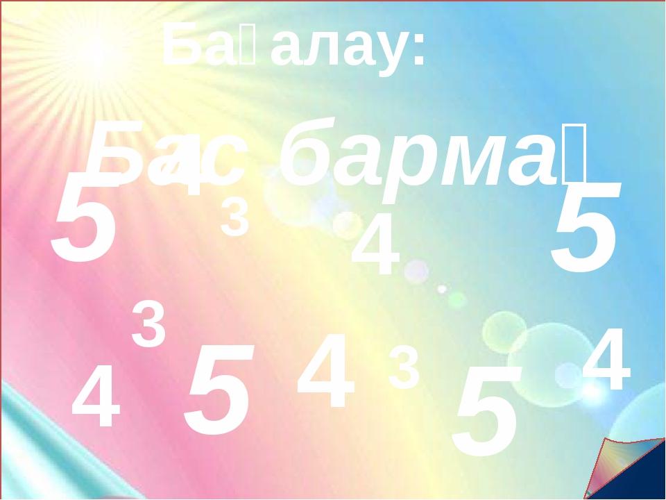 Бағалау: 5 4 4 4 4 4 Бас бармақ 5 5 5 3 3 3