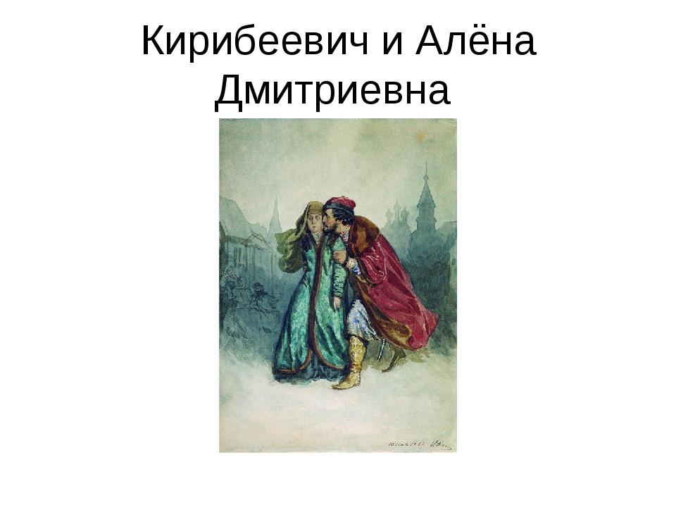 Кирибеевич и Алёна Дмитриевна