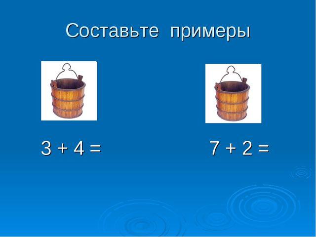 Составьте примеры 3 + 4 = 7 + 2 =