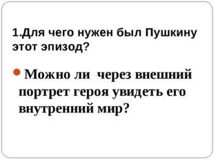 1.Для чего нужен был Пушкину этот эпизод? Можно ли через внешний портрет геро