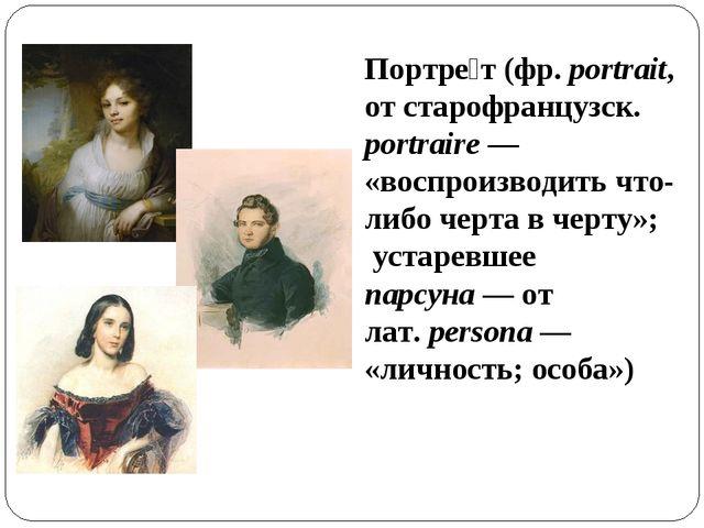 Портре́т (фр.portrait, от старофранцузск. portraire— «воспроизводить что-ли...