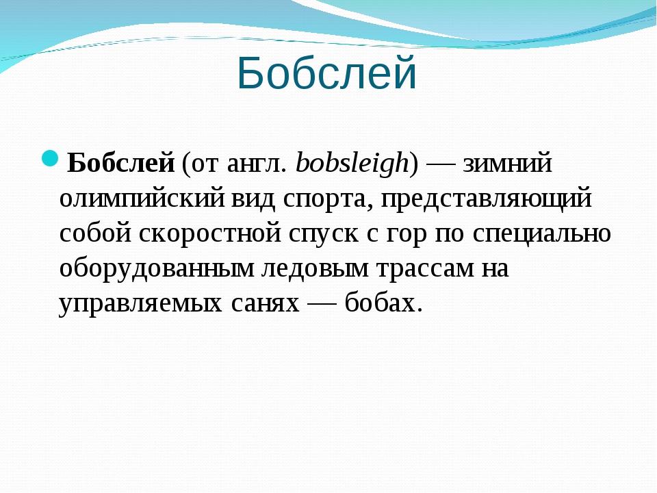 Бобслей Бобслей (от англ.bobsleigh)— зимний олимпийский вид спорта, предста...