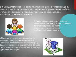 1)Принцип деятельности- ученик, получая знания не в готовом виде, а, добывая