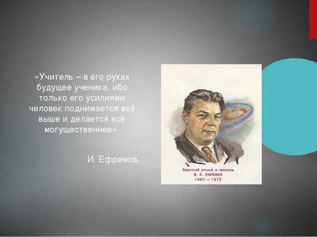 «Учитель – в его руках будущее ученика, ибо только его усилиями человек подн...