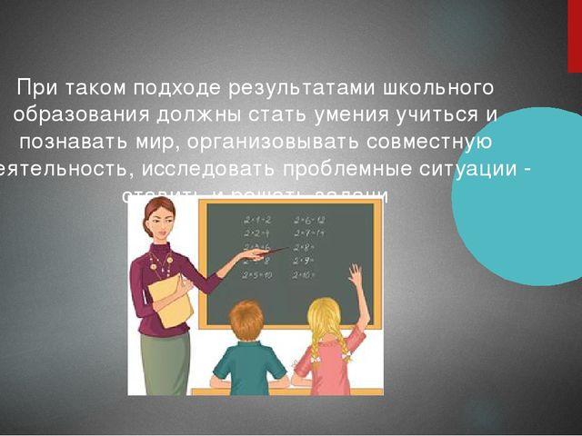 При таком подходе результатами школьного образования должны стать умения учит...