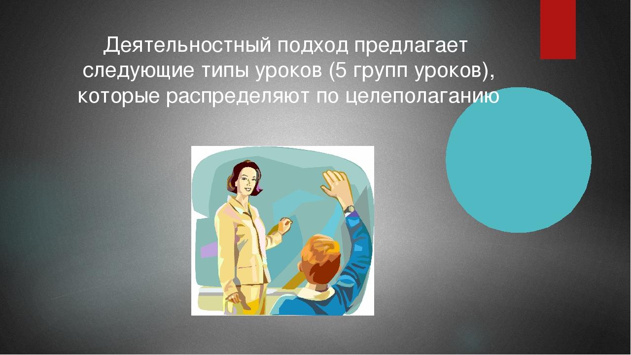 Деятельностный подход предлагает следующие типы уроков (5 групп уроков), кото...