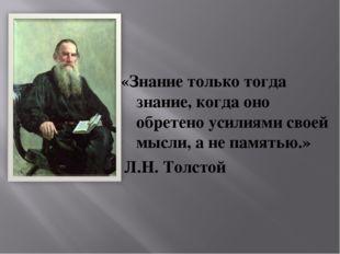 «Знание только тогда знание, когда оно обретено усилиями своей мысли, а не па