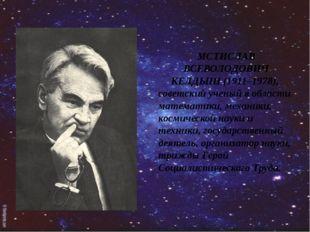 МСТИСЛАВ ВСЕВОЛОДОВИЧ КЕЛДЫШ (1911–1978), советский ученый в области математ
