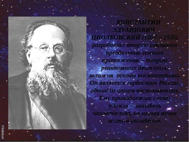 КОНСТАНТИН ЭДУАРДОВИЧ ЦИОЛКОВСКИЙ (1857 – 1935) разработал теорию реального...