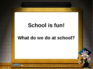 School is fun! What do we do at school?