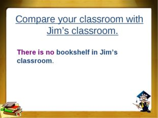 Compare your classroom with Jim's classroom. There is no bookshelf in Jim's c
