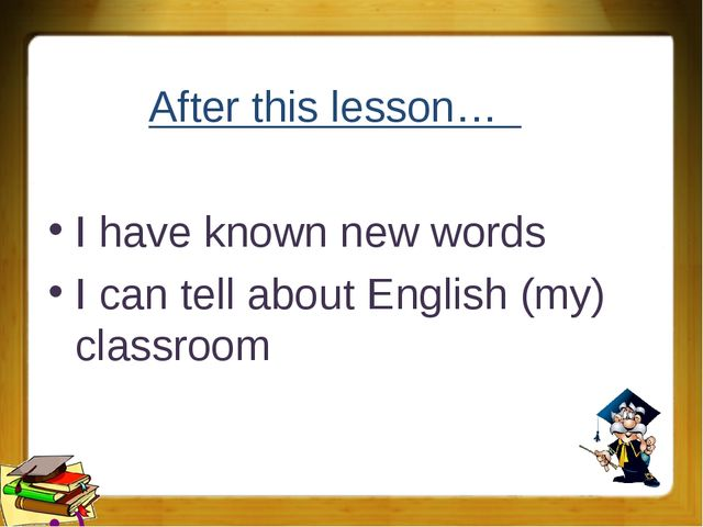 After this lesson… I have known new words I can tell about English (my) class...