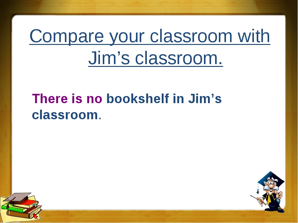 Compare your classroom with Jim's classroom. There is no bookshelf in Jim's c...