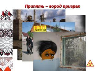 Припять – город призрак