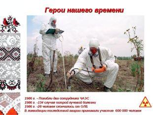 Герои нашего времени 1986 г. - Погибли два сотрудника ЧАЭС 1986 г. -134 случа