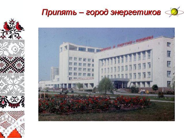 Припять – город энергетиков