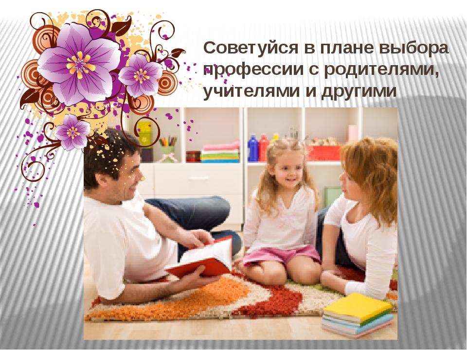Советуйся в плане выбора профессии с родителями, учителями и другими людьми