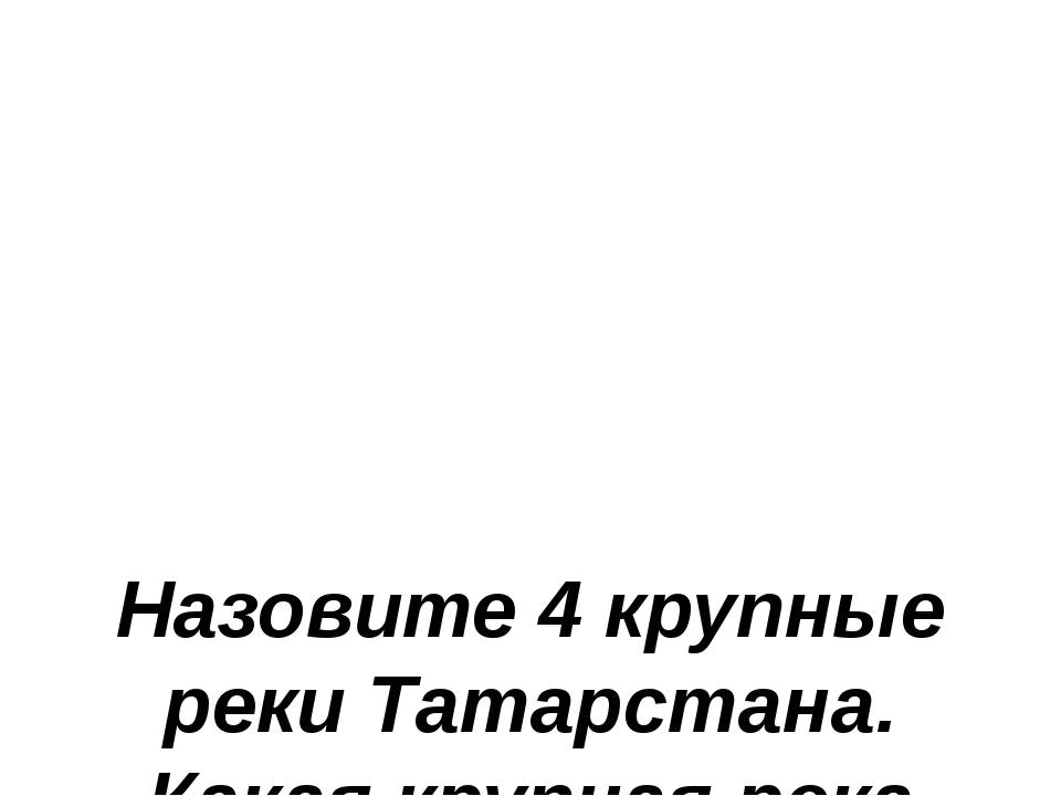 Назовите 4 крупные реки Татарстана. Какая крупная река протекает по Татарста...