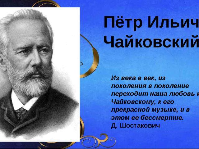 Пётр Ильич Чайковский Из века в век, из поколения в поколение переходит наша...
