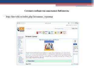 Сетевое сообщество школьных библиотек http://km-wiki.ru/index.php/Заглавная_с