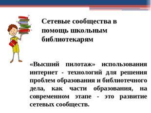 Сетевые сообщества в помощь школьным библиотекарям «Высший пилотаж» использов