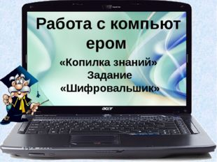 Работа с компьютером «Копилка знаний» Задание «Шифровальшик»