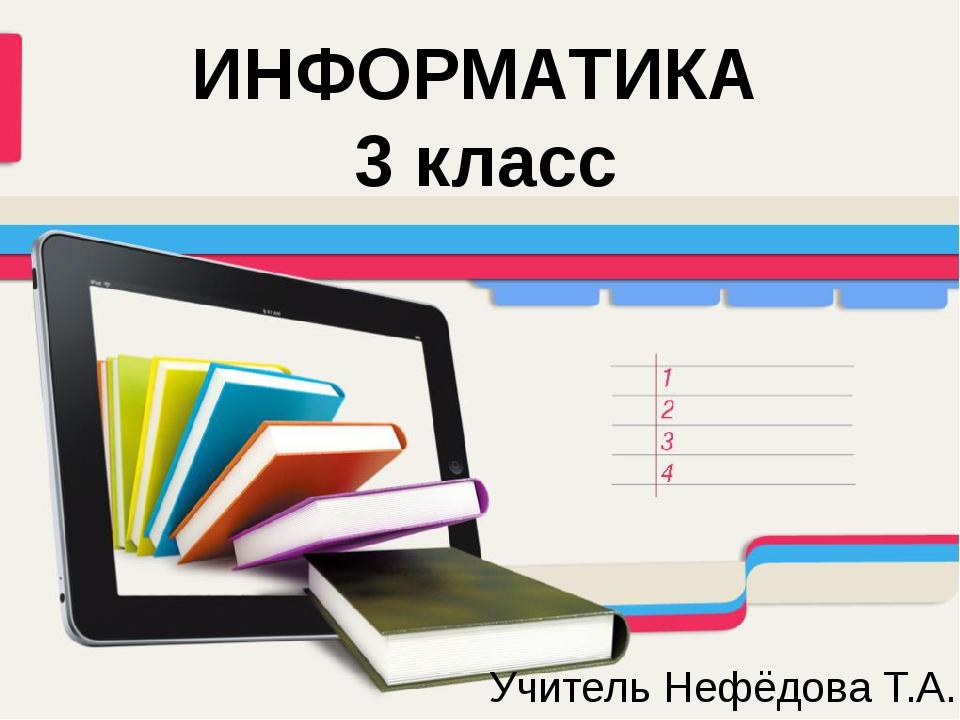ИНФОРМАТИКА 3 класс Учитель Нефёдова Т.А.