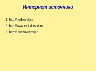 Интернет источники 1. http://pedsovet.su 2. http://www.moi-detsad.ru 3. http: