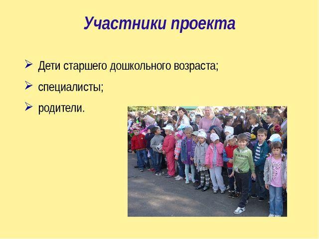 Участники проекта Дети старшего дошкольного возраста; специалисты; родители.