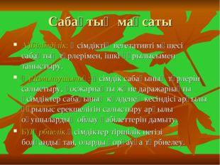 Сабақтың мақсаты А)Білімділік: Өсімдіктің вегетативті мүшесі сабақтың түрлері