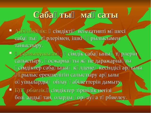Сабақтың мақсаты А)Білімділік: Өсімдіктің вегетативті мүшесі сабақтың түрлері...