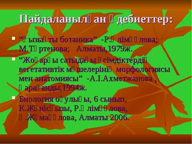 """Пайдаланылған әдебиеттер: """"Қызықты ботаника"""" -Р.Әлімқұлова; М.Тәртенова; Алма..."""