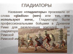 ГЛАДИАТОРЫ Название «гладиаторы» произошло от слова «gladius» (меч) или тот