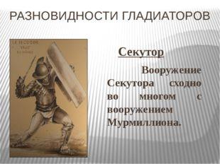 РАЗНОВИДНОСТИ ГЛАДИАТОРОВ Секутор Вооружение Секутора сходно во многом с воо