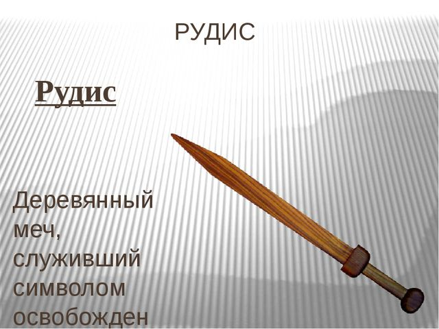 РУДИС Рудис Деревянный меч, служивший символом освобождения и, вместе с тем,...