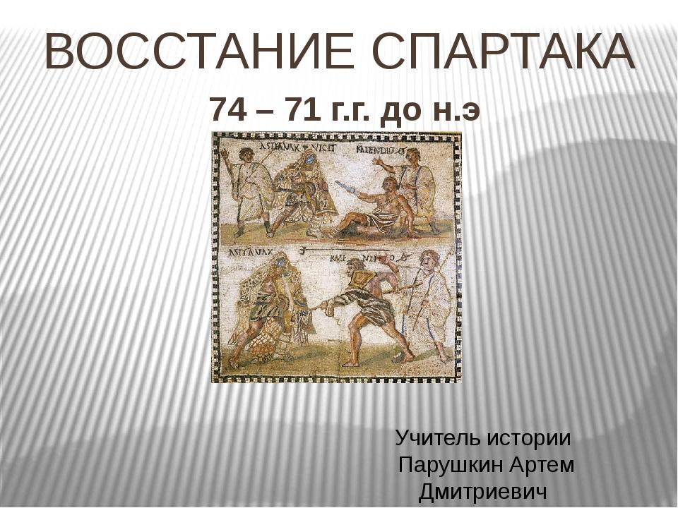 ВОССТАНИЕ СПАРТАКА 74 – 71 г.г. до н.э Учитель истории Парушкин Артем Дмитрие...