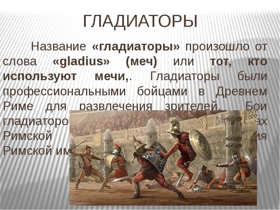 ГЛАДИАТОРЫ Название «гладиаторы» произошло от слова «gladius» (меч) или тот...