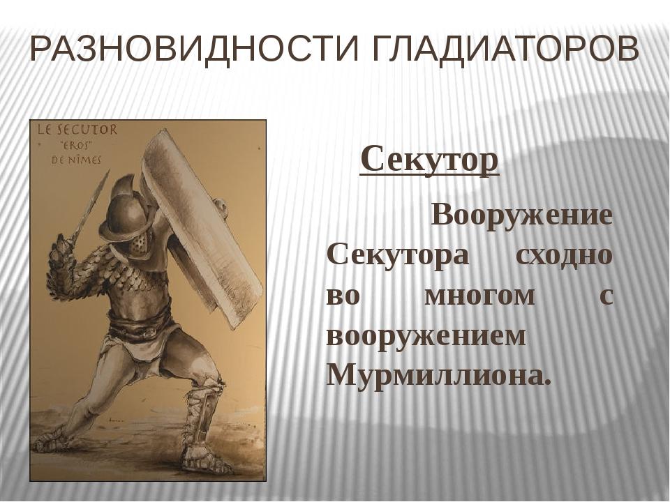 РАЗНОВИДНОСТИ ГЛАДИАТОРОВ Секутор Вооружение Секутора сходно во многом с воо...