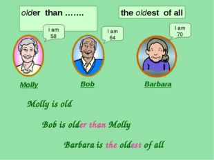 older than ……. I am 58 I am 64 I am 70 Molly Bob Barbara Molly is old Bob is