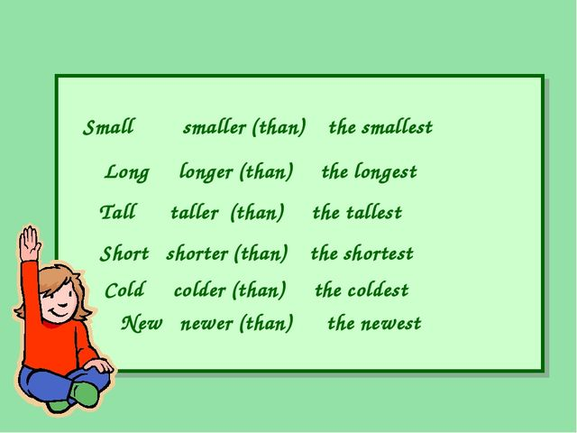 Small smaller (than) the smallest Long longer (than) the longest Tall taller...