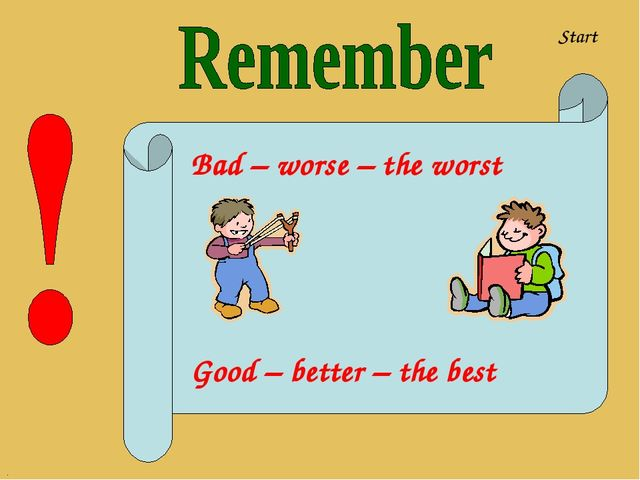 Bad – worse – the worst Good – better – the best Start .