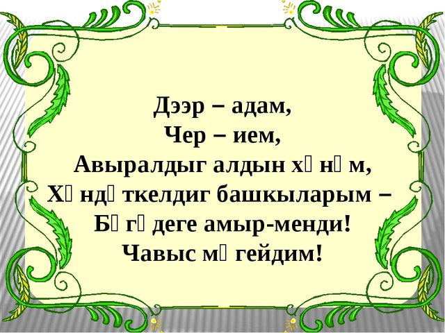 Дээр – адам, Чер – ием, Авыралдыг алдын хүнүм, Хүндүткелдиг башкыларым – Бүгү...