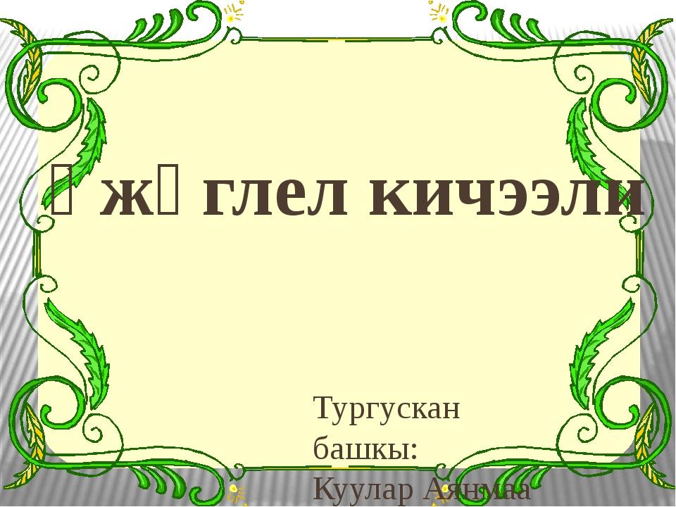 Үжүглел кичээли Тургускан башкы: Куулар Аянмаа Михайловна