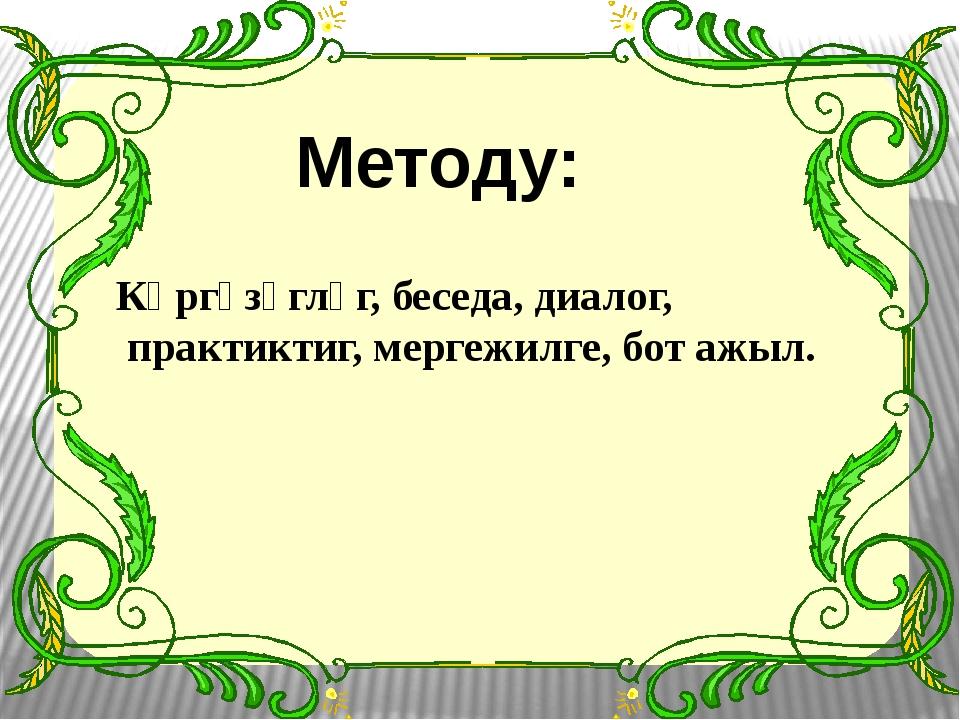 Методу: Көргүзүглүг, беседа, диалог, практиктиг, мергежилге, бот ажыл.